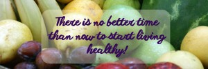 There is no better time than now to start living healthy!